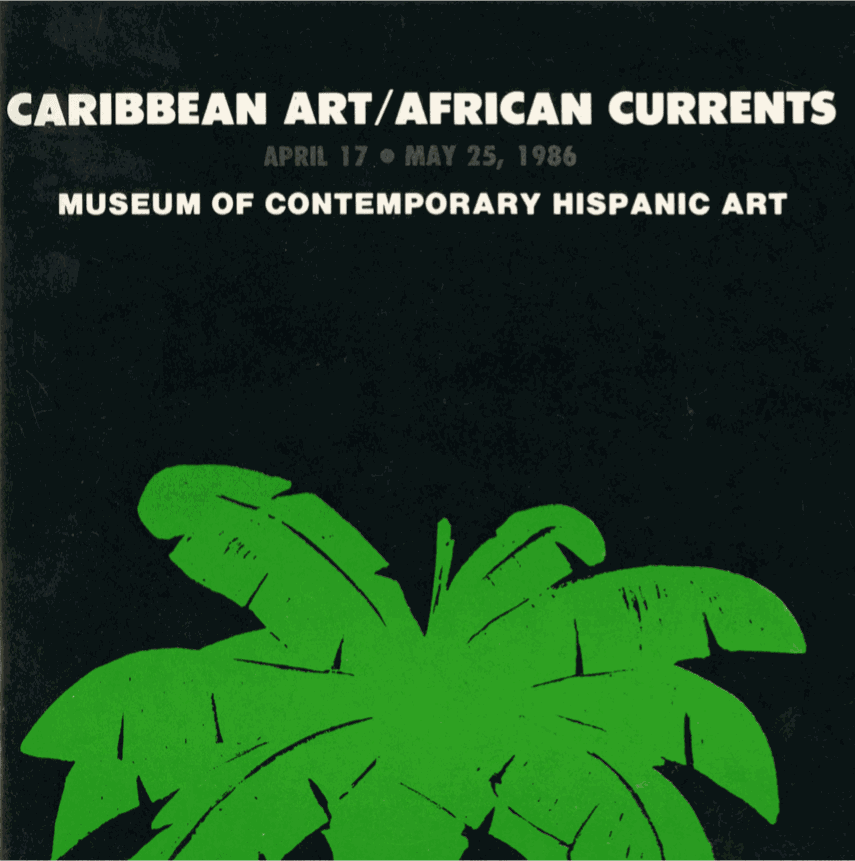 Exhibition Catalogue Cover, Caribbean Art / African Currents, Musuem of Contemporary Hispanic Art (MoCHA), April 17 - May 25, 1986