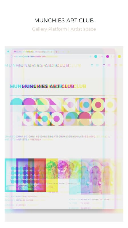 a club of arts | platform + cooperation Join the Club The Munchies Art Club is a professional new online platform based in Vienna, supporting the Austrian art scene online. Promoting art, artists and galleries across Europe. It is not an exclusive club, it is open to all serious artists and galleries who need digital support, showing high resolution images of the artworks, introducing the artist, the gallery and additionally offering e-commerce functions. about the project →