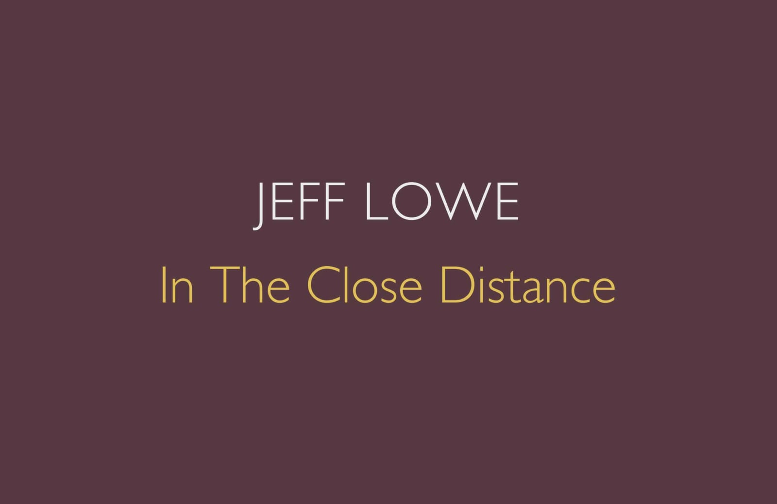 NEW PUBLICATION Jeff Lowe: In The Close Distance is available now to order in the gallery.