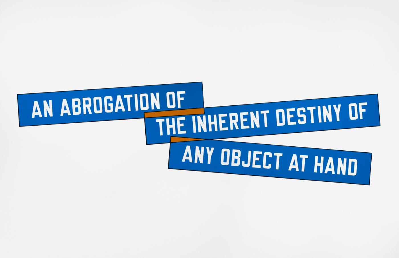 "Wall text in three blue boxes in white font read from left to right ""AN ABROGATION OF"" ""THE INHERENT DESTINY OF"" ""ANY OBJECT AT HAND""."