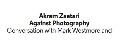 Akram Zaatari Against Photography Conversation with Mark Westmoreland