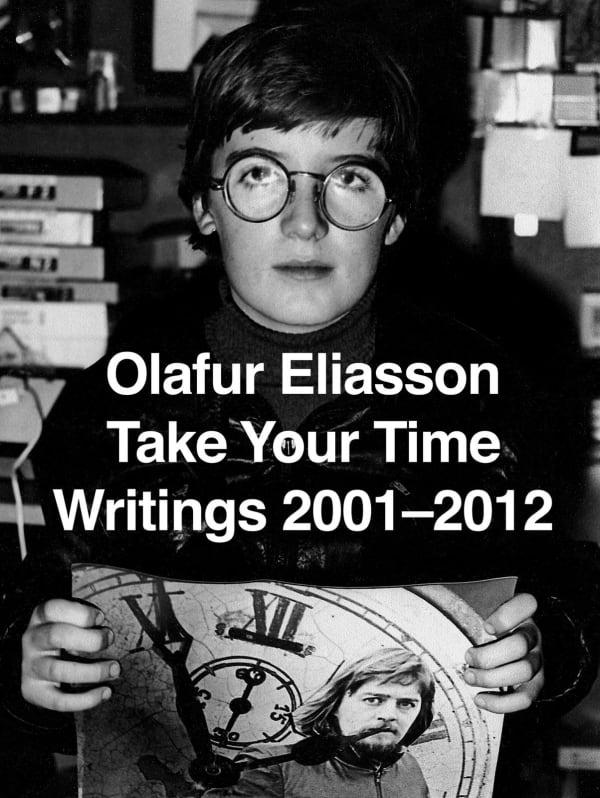 Olafur Eliasson Take Your Time: Writings 2001-2012