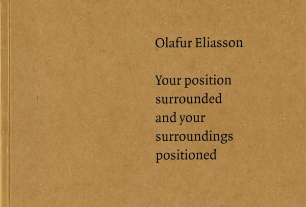 Olafur Eliasson: Your position surrounded and your surroundings positioned
