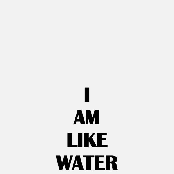 I AM LIKE WATER, 2019