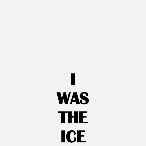 I WAS THE ICE, 2019