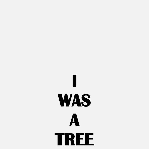 I WAS A TREE, 2019