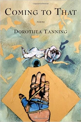 Dorothea Tanning , Coming to That
