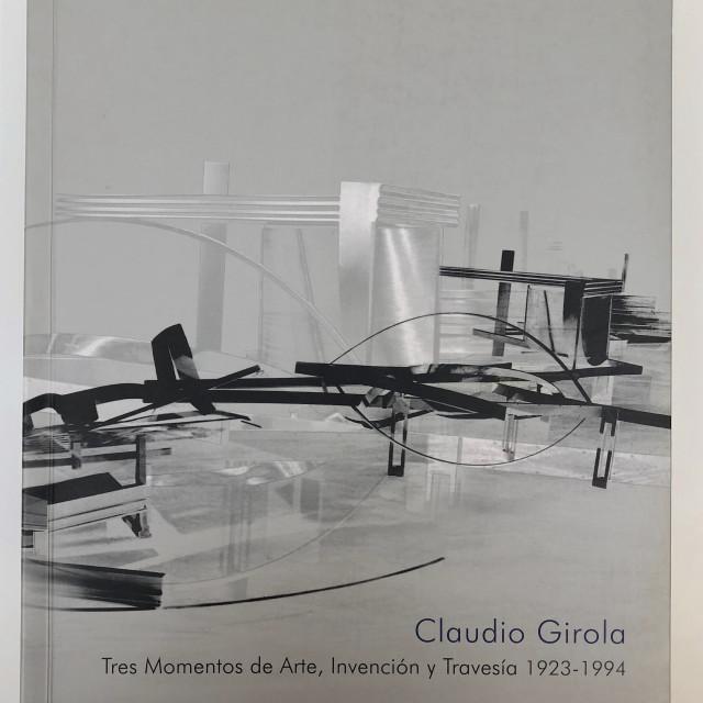 Claudio Girola Tres Momentos de Arte, Invención y Travesía 1923 - 1994
