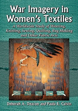 War Imagery in Women's Textiles, An International Study of Weaving, Knitting, Sewing, Quilting, Rug Making and Other Fabric Arts