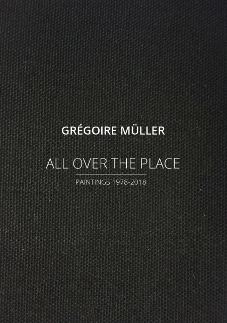 GRÉGOIRE MÜLLER - ALL OVER THE PLACE, Paintings 1978-2018