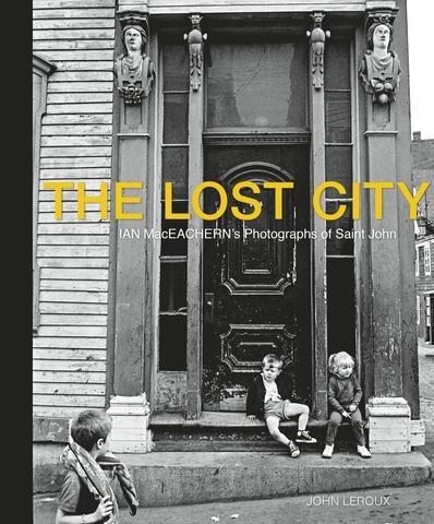 Ian MacEachern's Photographs of Saint John | The Lost City, $35.00 + HST & Shipping