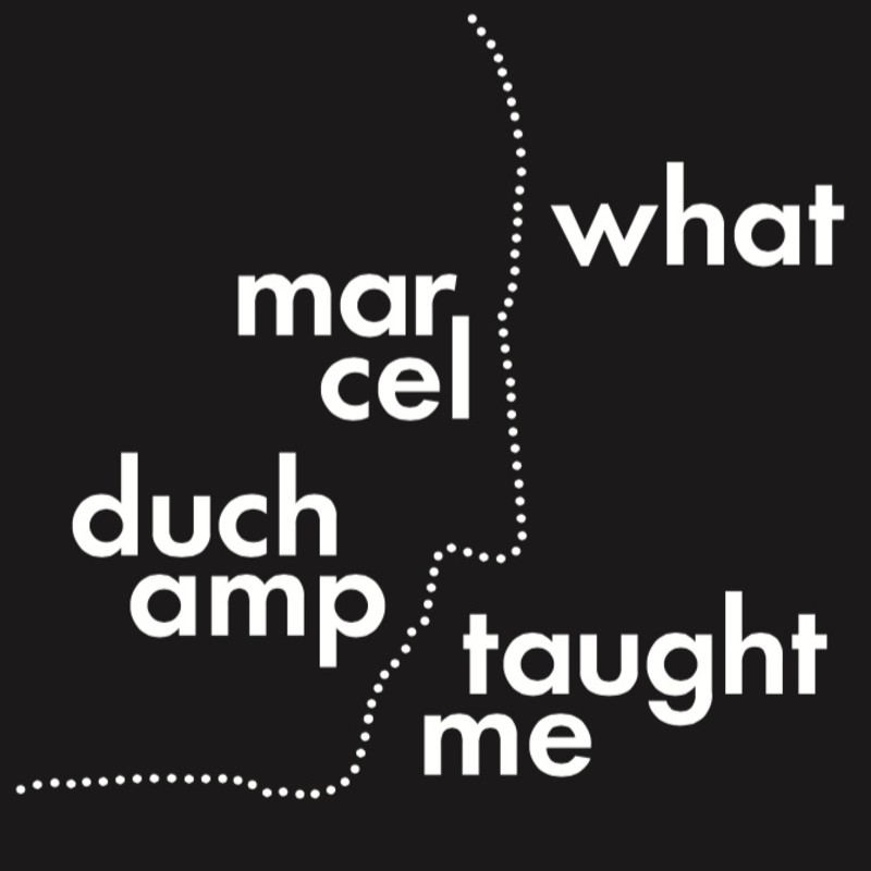 What Marcel Duchamp Taught Me