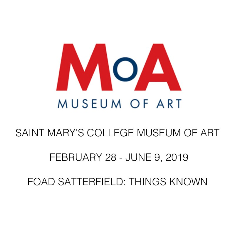 SAINT MARY'S COLLEGE MUSEUM OF ART I FEBRUARY 28 - JUNE 9, 2019 I FOAD SATTERFIELD: THINGS KNOWN