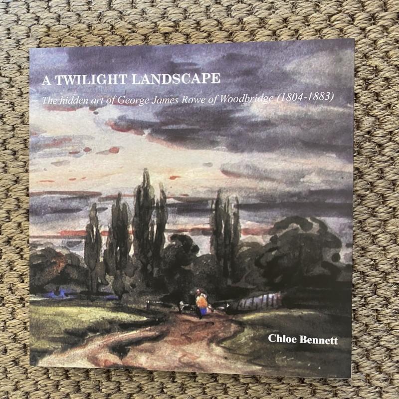 A Twilight Landscape: The hidden art of George James Rowe of Woodbridge (1804-1883), Chloe Bennett