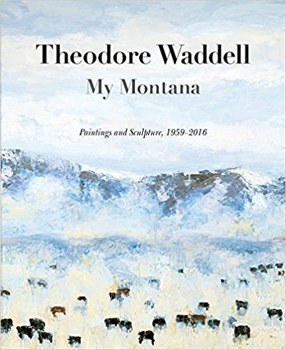 Theodore Waddell: My Montana, Paintings and Sculpture 1959-2016  by Rick Newby