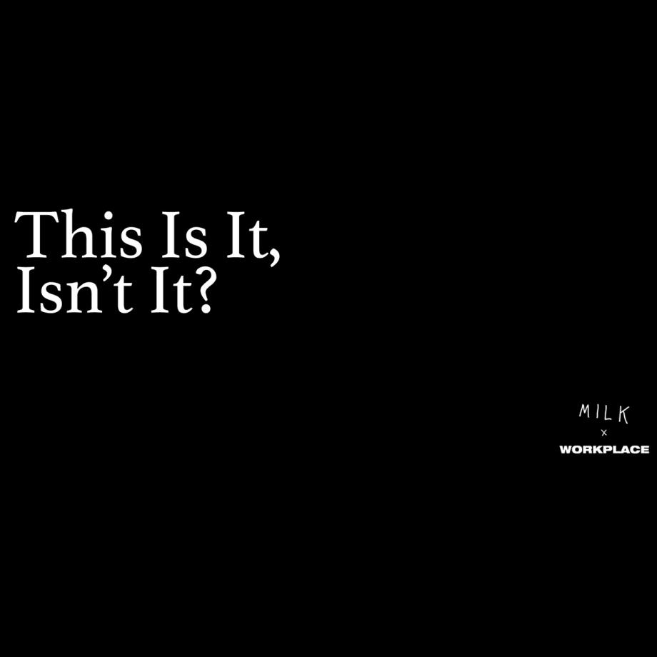 M I L K: This Is It, Isn't It?, MILK x WORKPLACE